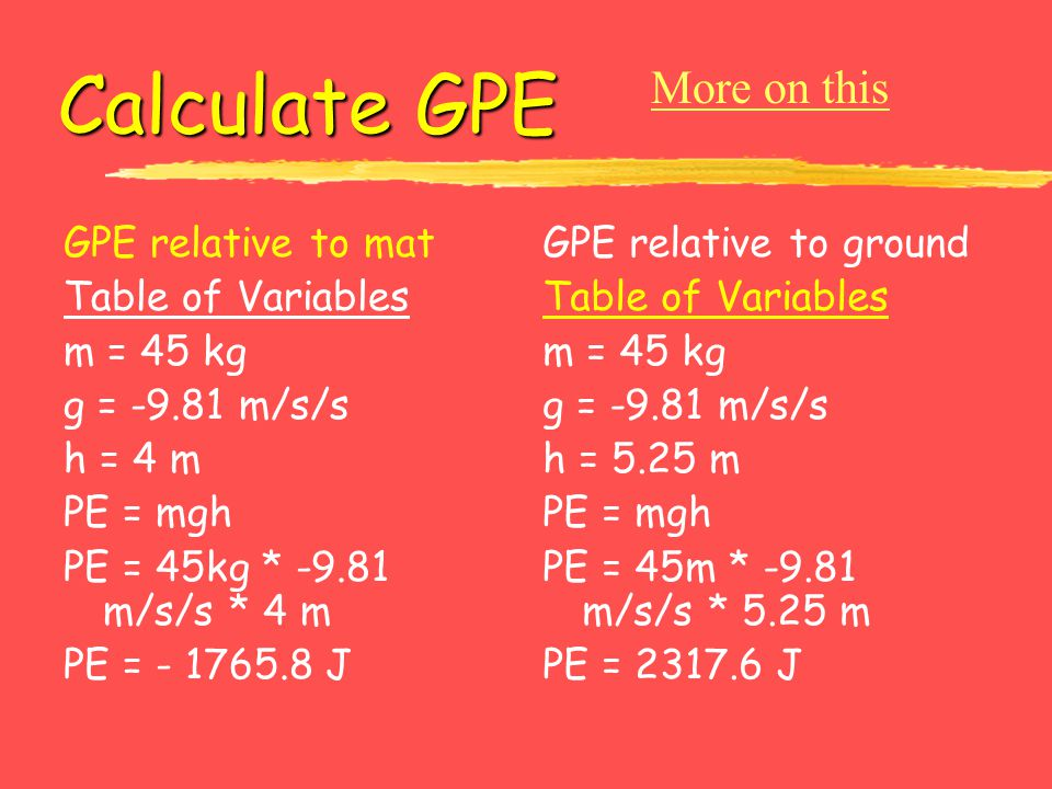 Calculate GPE GPE relative to mat Table of Variables m = 45 kg g = -9.81 m/s/s h = 4 m PE = mgh PE = 45kg * -9.81 m/s/s * 4 m PE = - 1765.8 J GPE rela