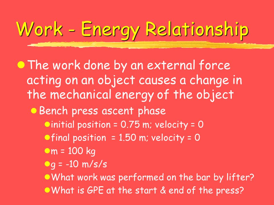 Work - Energy Relationship lThe work done by an external force acting on an object causes a change in the mechanical energy of the object l Bench pres