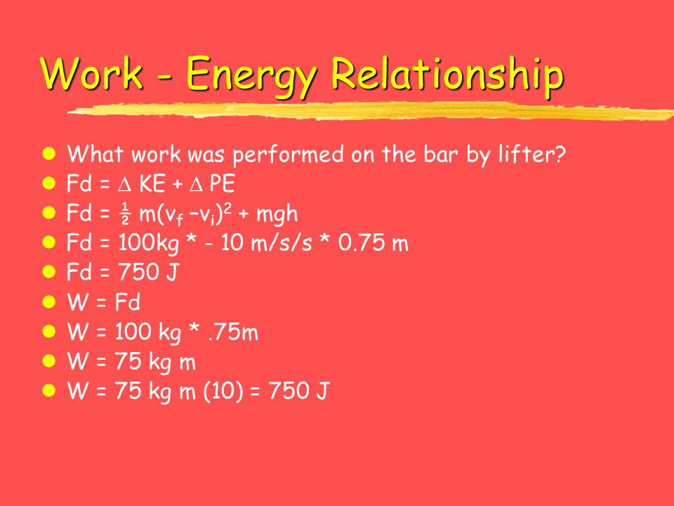 Work - Energy Relationship lWhat work was performed on the bar by lifter? lFd =  KE +  PE lFd = ½ m(v f –v i ) 2 + mgh lFd = 100kg * - 10 m/s/s * 0.