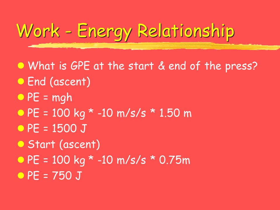 Work - Energy Relationship lWhat is GPE at the start & end of the press? lEnd (ascent) lPE = mgh lPE = 100 kg * -10 m/s/s * 1.50 m lPE = 1500 J lStart