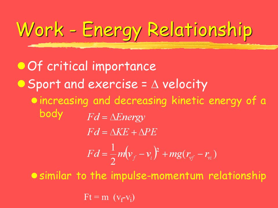 Work - Energy Relationship lOf critical importance lSport and exercise =  velocity l increasing and decreasing kinetic energy of a body l similar to