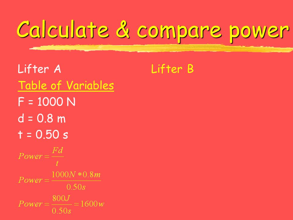 Calculate & compare power Lifter A Table of Variables F = 1000 N d = 0.8 m t = 0.50 s Lifter B