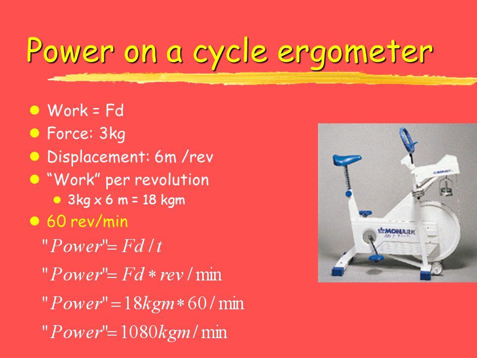"Power on a cycle ergometer lWork = Fd lForce: 3kg lDisplacement: 6m /rev l""Work"" per revolution l 3kg x 6 m = 18 kgm l60 rev/min"