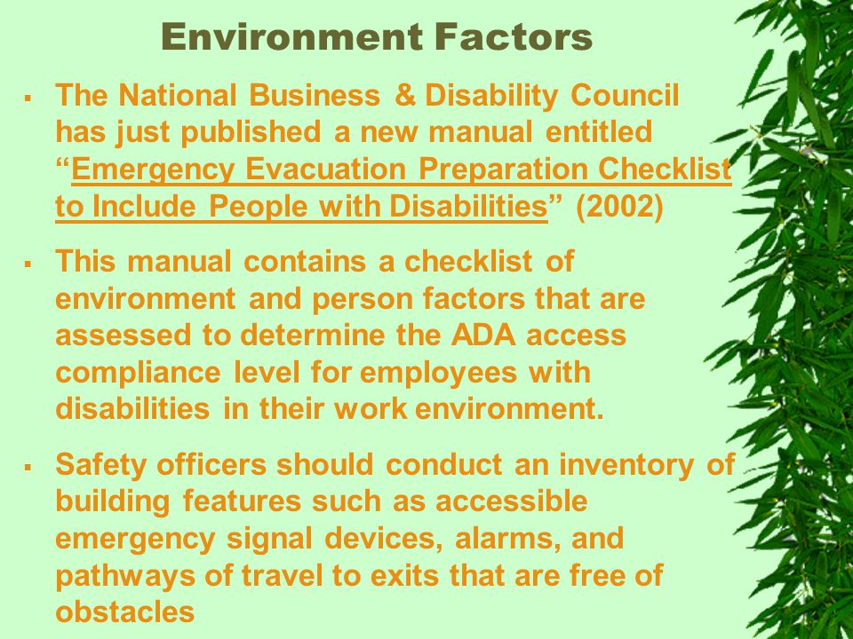 Environment Factors  The National Business & Disability Council has just published a new manual entitled Emergency Evacuation Preparation Checklist to Include People with Disabilities (2002)  This manual contains a checklist of environment and person factors that are assessed to determine the ADA access compliance level for employees with disabilities in their work environment.