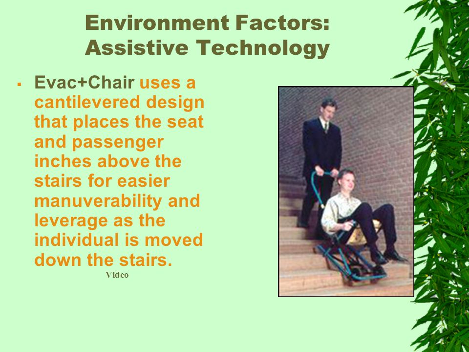 Environment Factors: Assistive Technology  Evac+Chair uses a cantilevered design that places the seat and passenger inches above the stairs for easier manuverability and leverage as the individual is moved down the stairs.