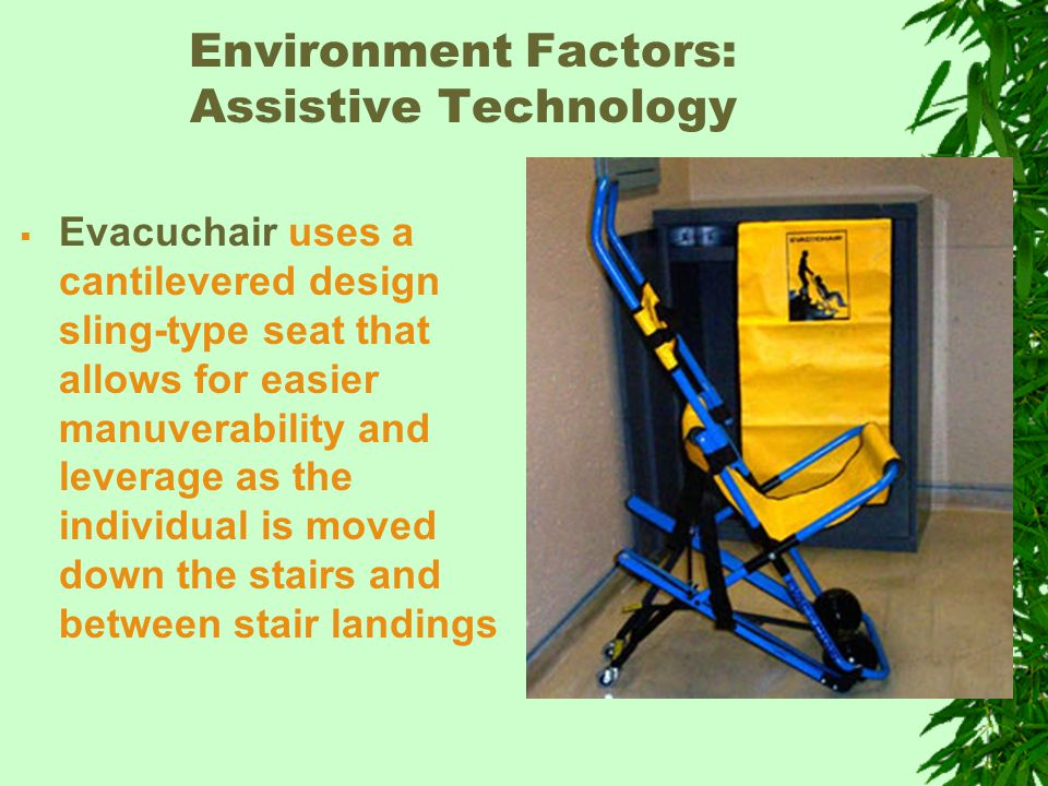 Environment Factors: Assistive Technology  Evacuchair uses a cantilevered design sling-type seat that allows for easier manuverability and leverage as the individual is moved down the stairs and between stair landings