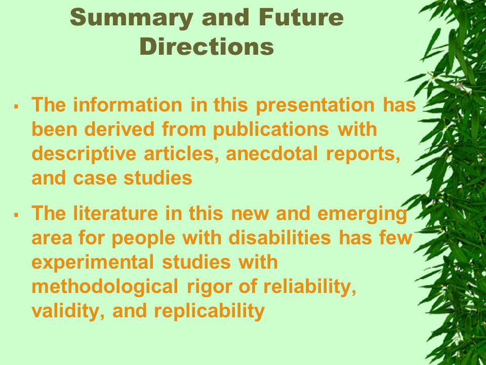 Summary and Future Directions  The information in this presentation has been derived from publications with descriptive articles, anecdotal reports, and case studies  The literature in this new and emerging area for people with disabilities has few experimental studies with methodological rigor of reliability, validity, and replicability