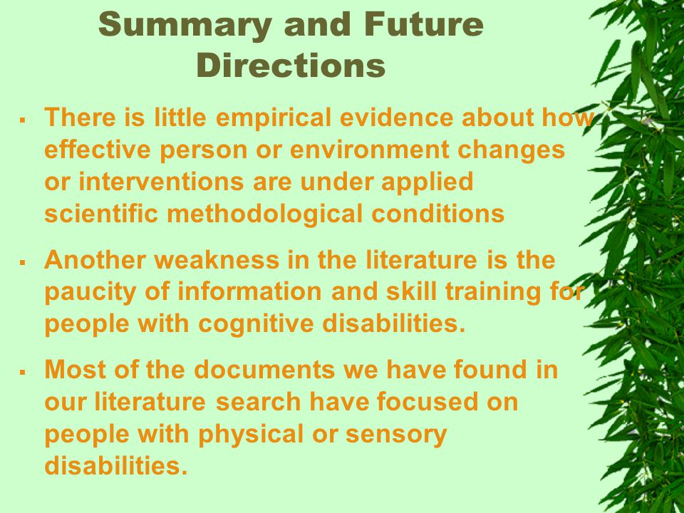 Summary and Future Directions  There is little empirical evidence about how effective person or environment changes or interventions are under applied scientific methodological conditions  Another weakness in the literature is the paucity of information and skill training for people with cognitive disabilities.