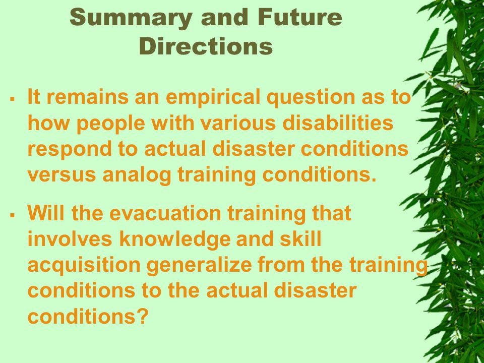 Summary and Future Directions  It remains an empirical question as to how people with various disabilities respond to actual disaster conditions versus analog training conditions.