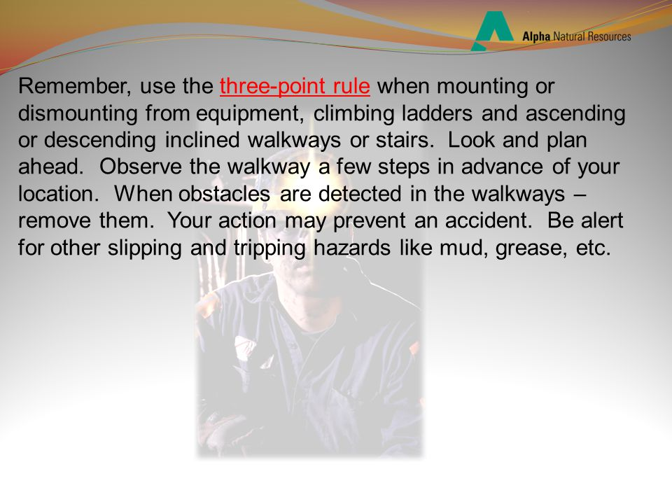 Remember, use the three-point rule when mounting or dismounting from equipment, climbing ladders and ascending or descending inclined walkways or stairs.