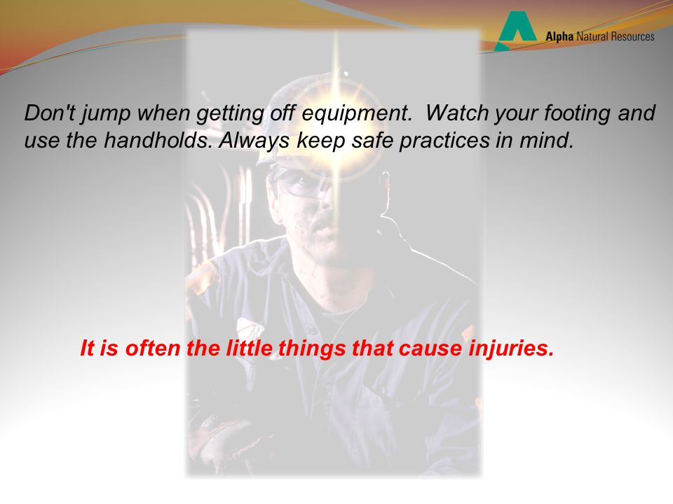 Don t jump when getting off equipment. Watch your footing and use the handholds.