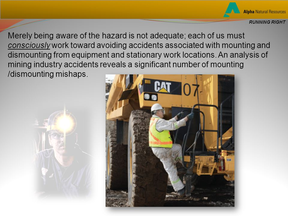 RUNNING RIGHT Merely being aware of the hazard is not adequate; each of us must consciously work toward avoiding accidents associated with mounting and dismounting from equipment and stationary work locations.