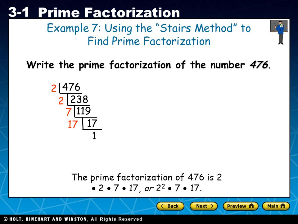 "Holt CA Course 1 3-1 Prime Factorization 476 Write the prime factorization of the number 476. Example 7: Using the ""Stairs Method"" to Find Prime Facto"