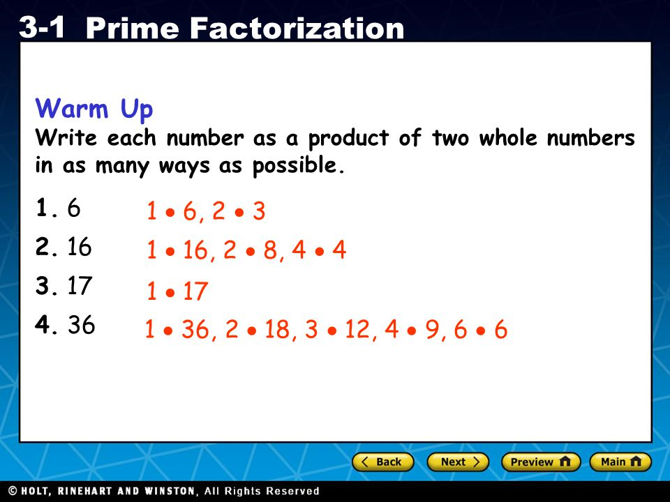 Holt CA Course 1 3-1 Prime Factorization Warm Up Write each number as a product of two whole numbers in as many ways as possible. 1. 6 2. 16 3. 17 4.