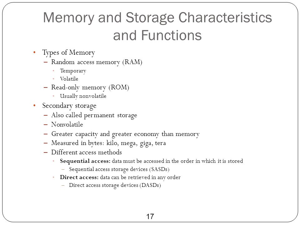 Memory and Storage Characteristics and Functions 17 Types of Memory – Random access memory (RAM) Temporary Volatile – Read-only memory (ROM) Usually n