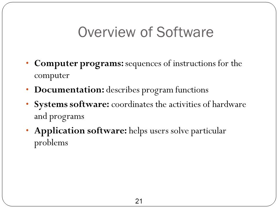Overview of Software 21 Computer programs: sequences of instructions for the computer Documentation: describes program functions Systems software: coo