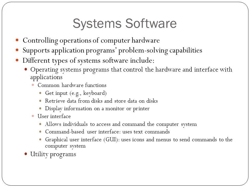 Systems Software Controlling operations of computer hardware Supports application programs' problem-solving capabilities Different types of systems so