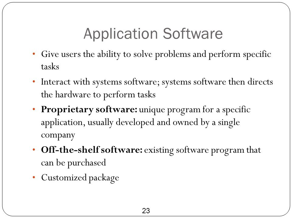 Application Software 23 Give users the ability to solve problems and perform specific tasks Interact with systems software; systems software then dire