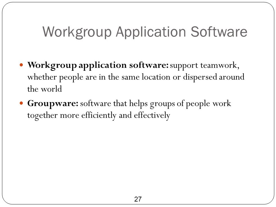 Workgroup Application Software 27 Workgroup application software: support teamwork, whether people are in the same location or dispersed around the wo