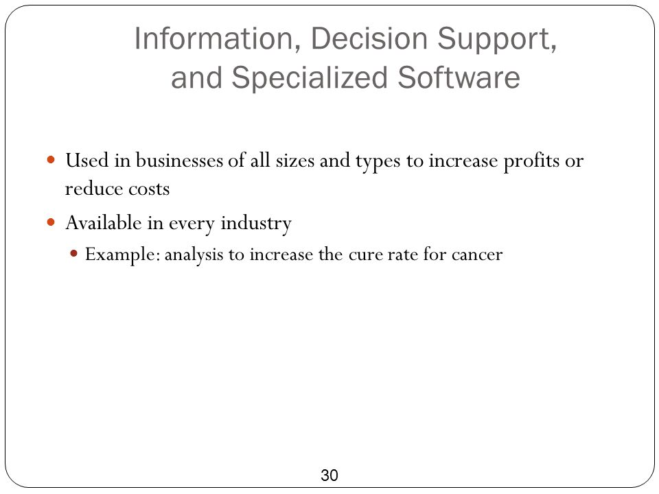 Information, Decision Support, and Specialized Software 30 Used in businesses of all sizes and types to increase profits or reduce costs Available in