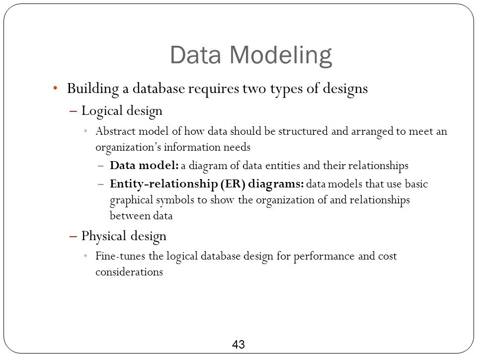 Data Modeling 43 Building a database requires two types of designs – Logical design Abstract model of how data should be structured and arranged to me