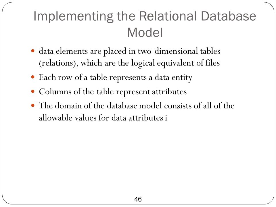Implementing the Relational Database Model 46 data elements are placed in two-dimensional tables (relations), which are the logical equivalent of file