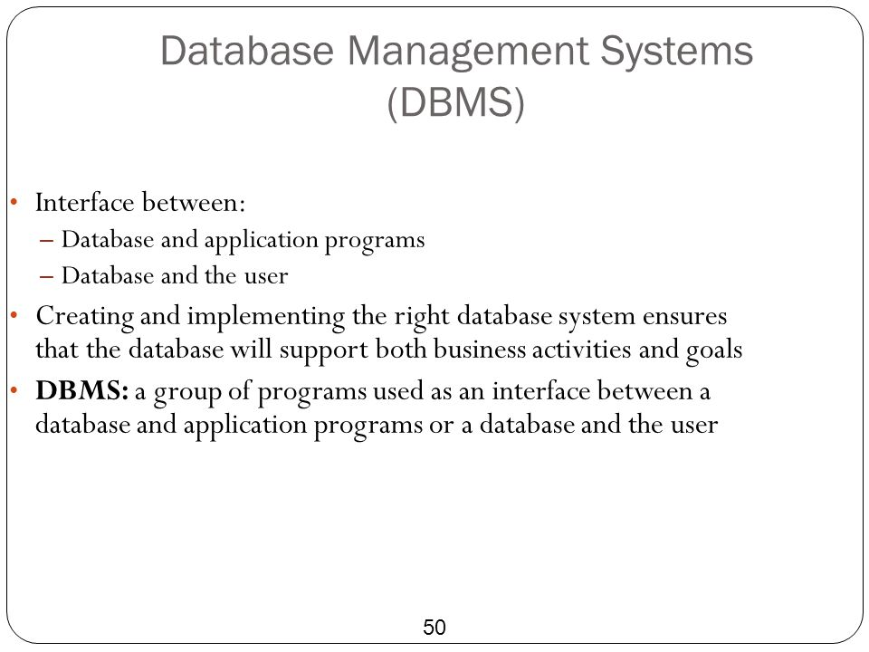 Database Management Systems (DBMS) 50 Interface between: – Database and application programs – Database and the user Creating and implementing the rig