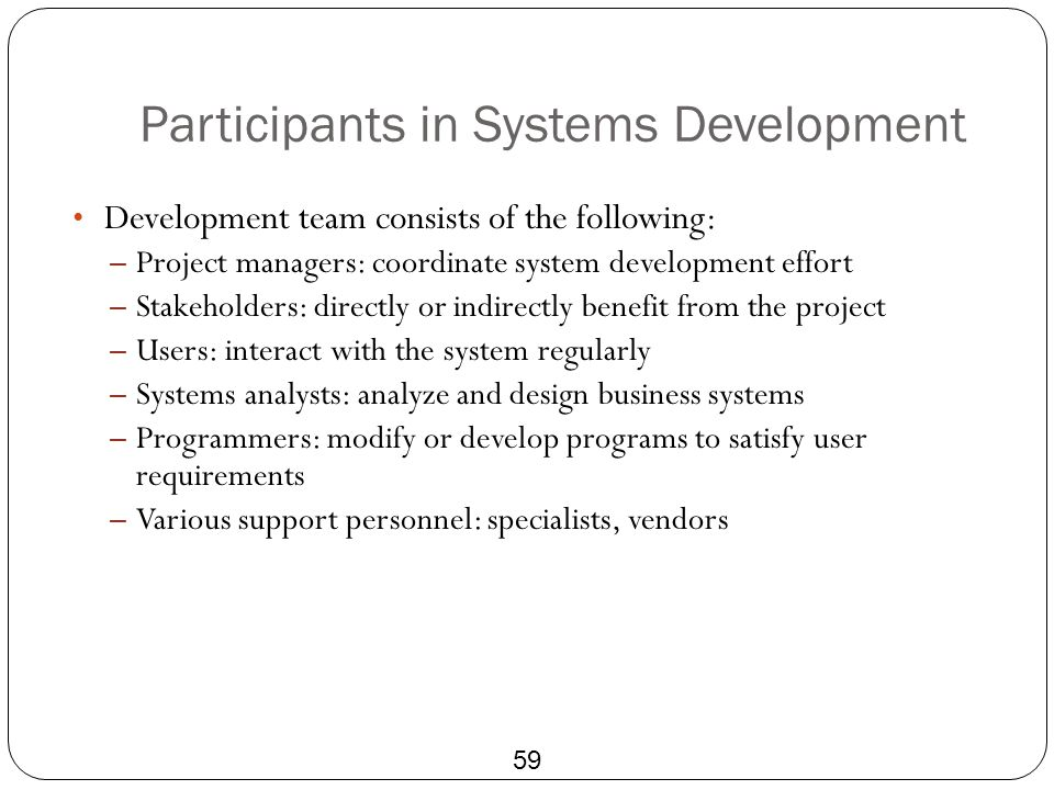 Participants in Systems Development 59 Development team consists of the following: – Project managers: coordinate system development effort – Stakehol
