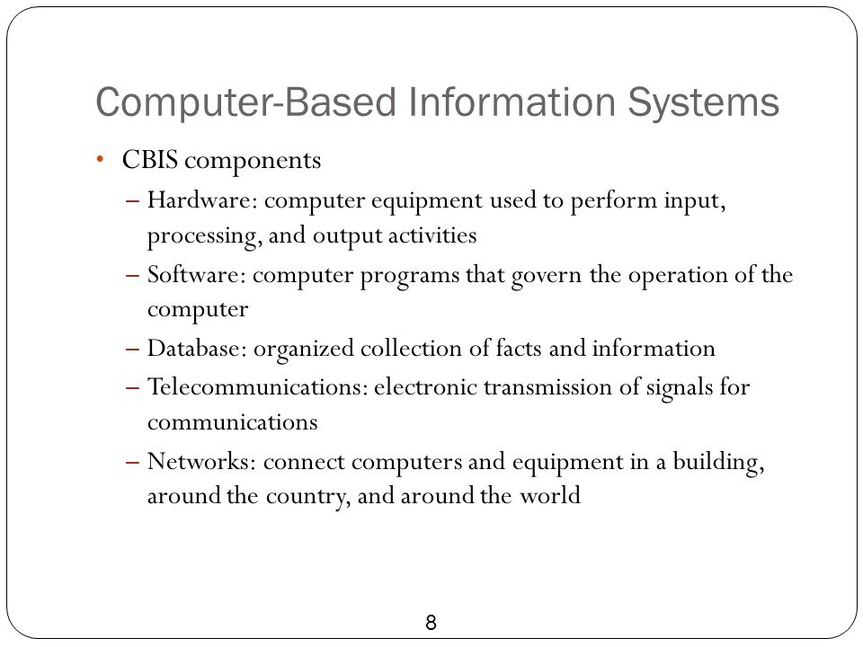 Computer-Based Information Systems 8 CBIS components – Hardware: computer equipment used to perform input, processing, and output activities – Softwar