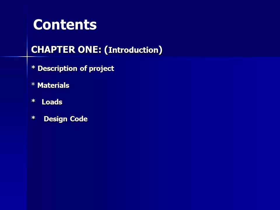 Contents CHAPTER ONE: ( Introduction ) * Description of project * Materials * Loads * Design Code
