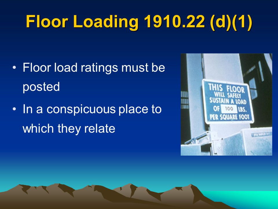 Floor Loading 1910.22 (d)(1) Floor load ratings must be posted In a conspicuous place to which they relate