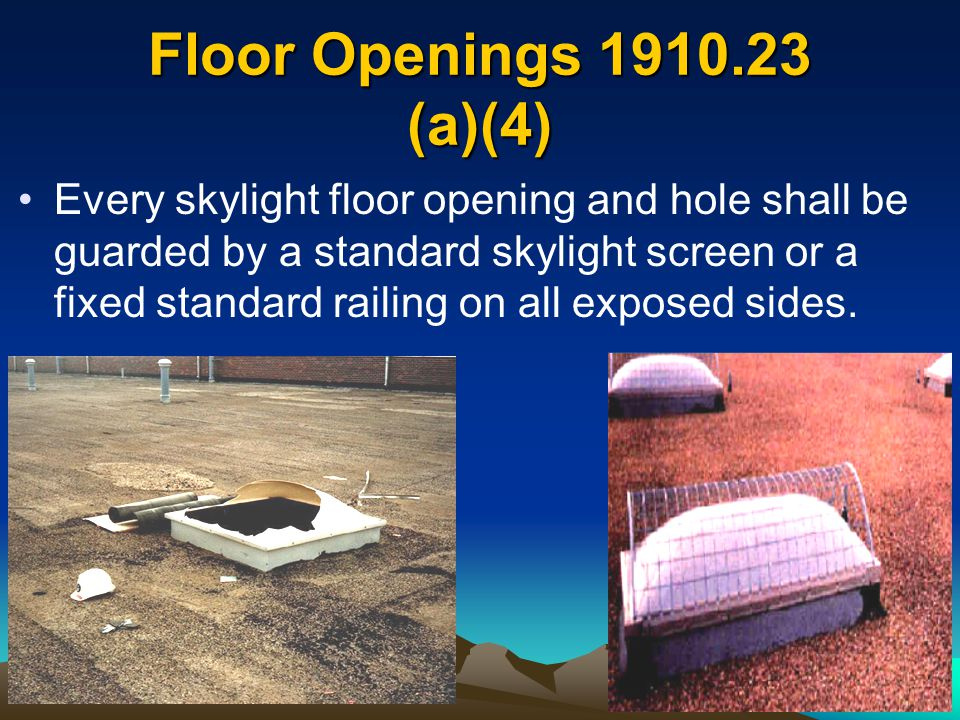 Floor Openings 1910.23 (a)(4) Every skylight floor opening and hole shall be guarded by a standard skylight screen or a fixed standard railing on all