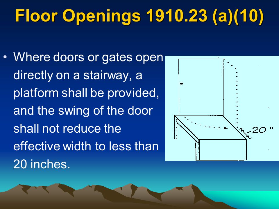 Floor Openings 1910.23 (a)(10) Where doors or gates open directly on a stairway, a platform shall be provided, and the swing of the door shall not red