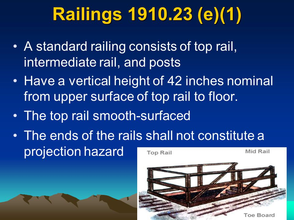 Railings 1910.23 (e)(1) A standard railing consists of top rail, intermediate rail, and posts Have a vertical height of 42 inches nominal from upper s