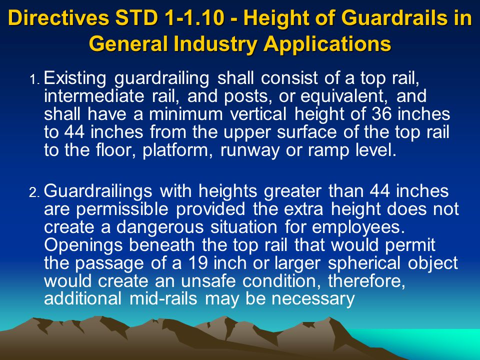Directives STD 1-1.10 - Height of Guardrails in General Industry Applications 1. Existing guardrailing shall consist of a top rail, intermediate rail,