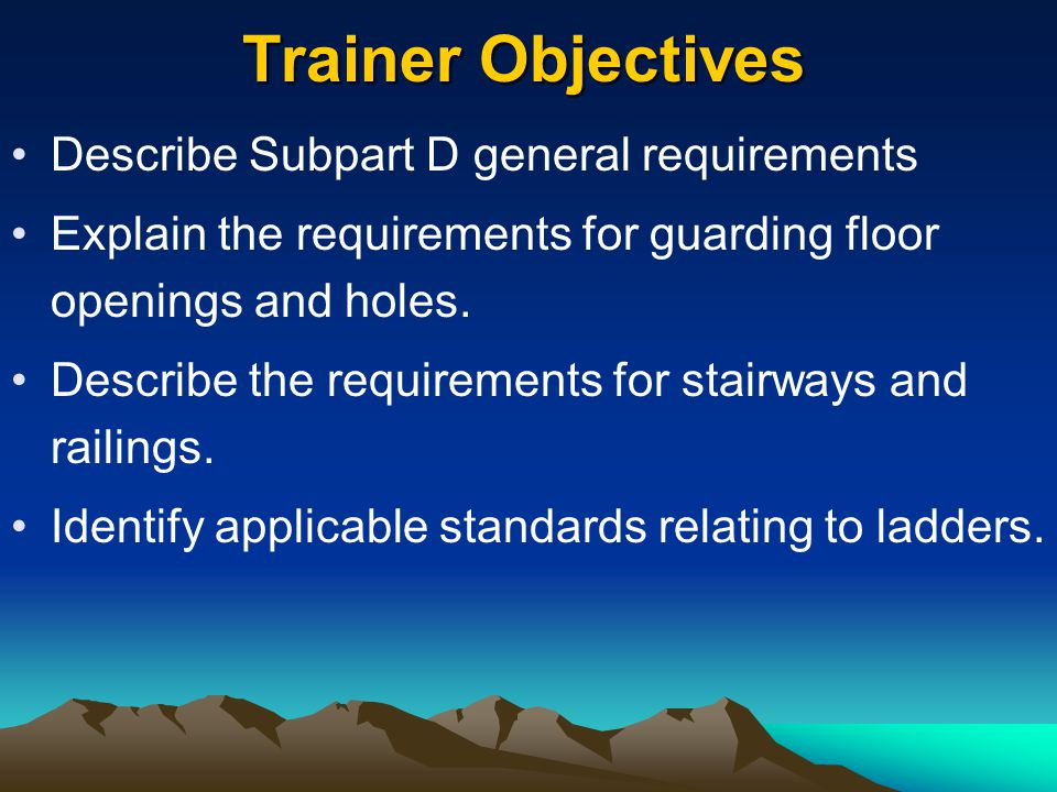 Trainer Objectives Describe Subpart D general requirements Explain the requirements for guarding floor openings and holes. Describe the requirements f