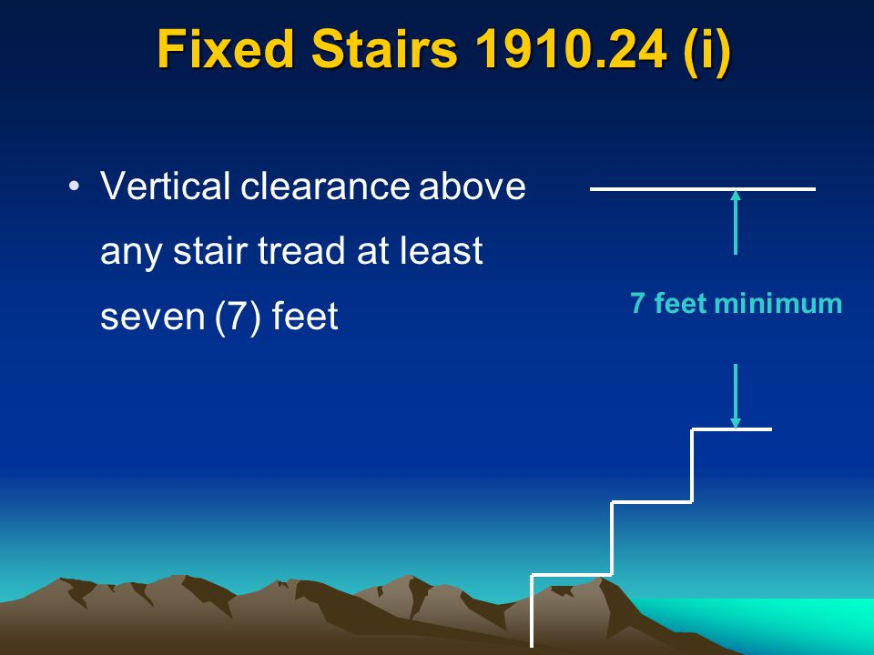 Fixed Stairs 1910.24 (i) Vertical clearance above any stair tread at least seven (7) feet 7 feet minimum