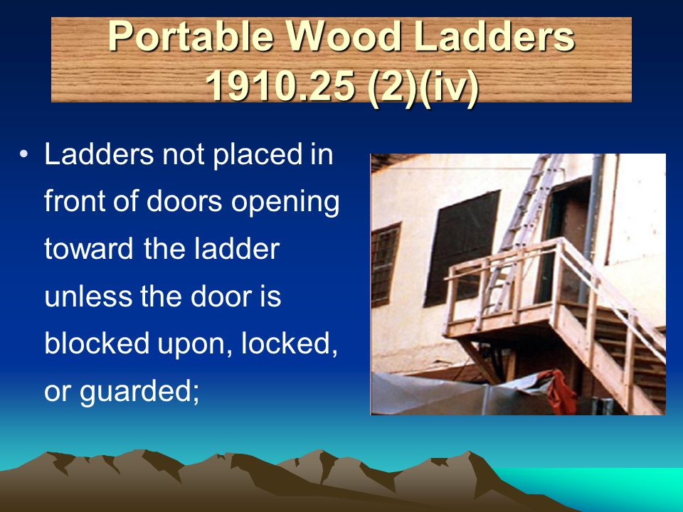 Portable Wood Ladders 1910.25 (2)(iv) Ladders not placed in front of doors opening toward the ladder unless the door is blocked upon, locked, or guard