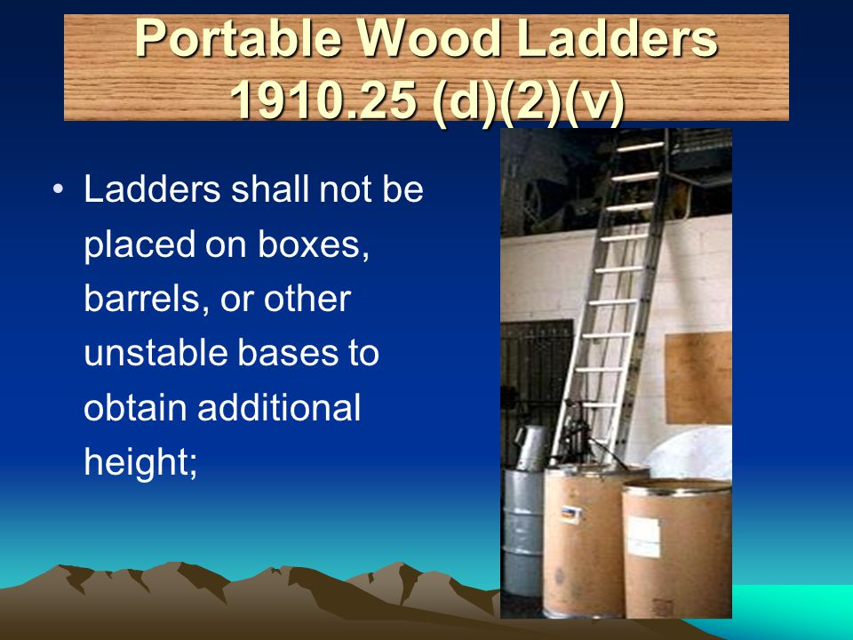 Portable Wood Ladders 1910.25 (d)(2)(v) Ladders shall not be placed on boxes, barrels, or other unstable bases to obtain additional height;