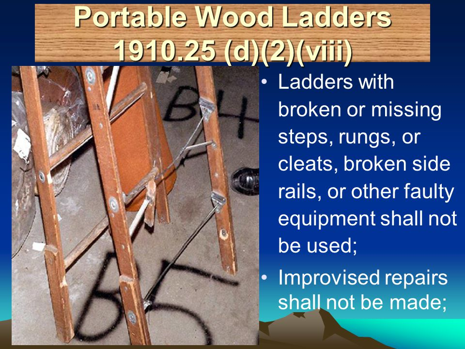 Portable Wood Ladders 1910.25 (d)(2)(viii) Ladders with broken or missing steps, rungs, or cleats, broken side rails, or other faulty equipment shall