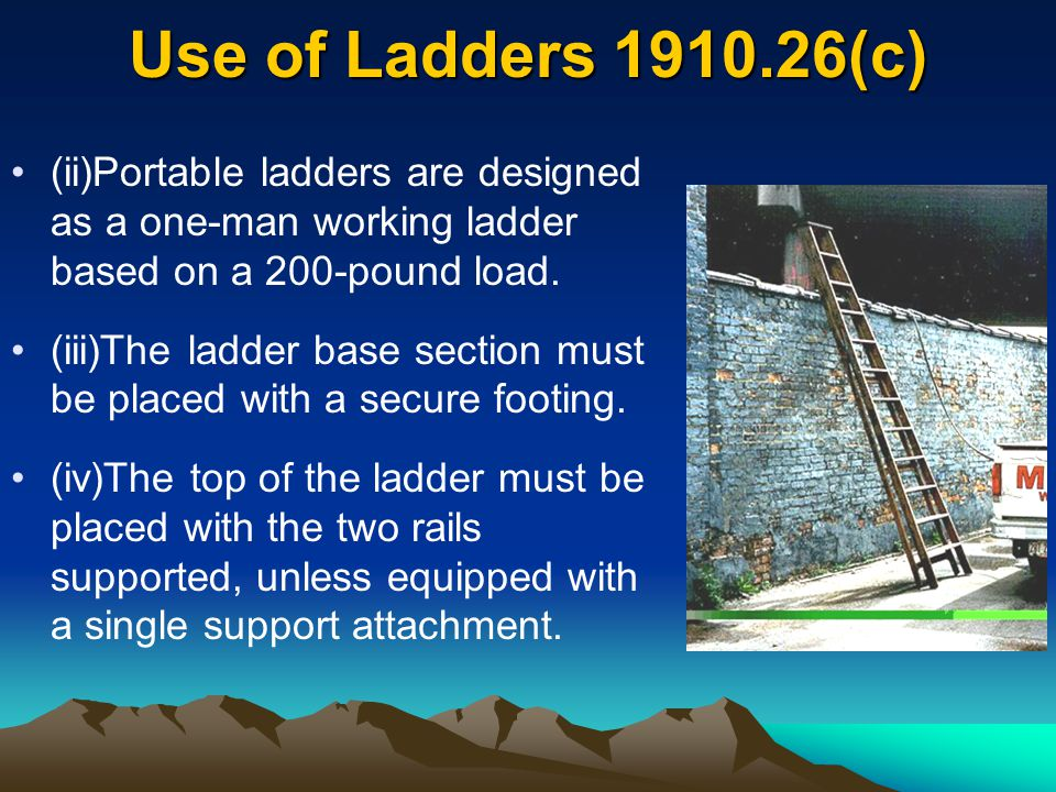 Use of Ladders 1910.26(c) (ii)Portable ladders are designed as a one-man working ladder based on a 200-pound load. (iii)The ladder base section must b