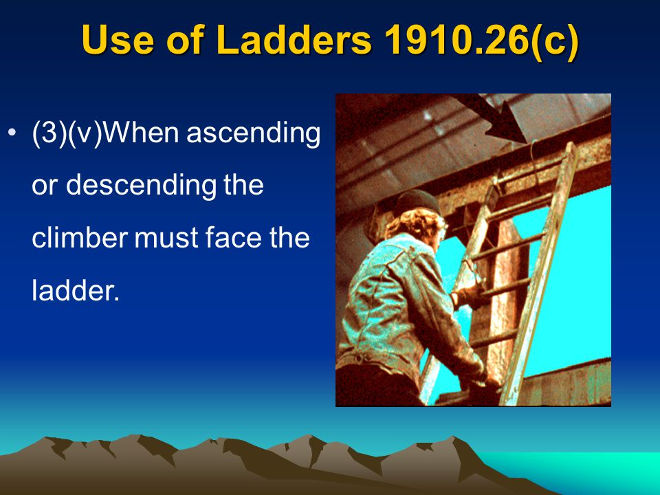 Use of Ladders 1910.26(c) (3)(v)When ascending or descending the climber must face the ladder.