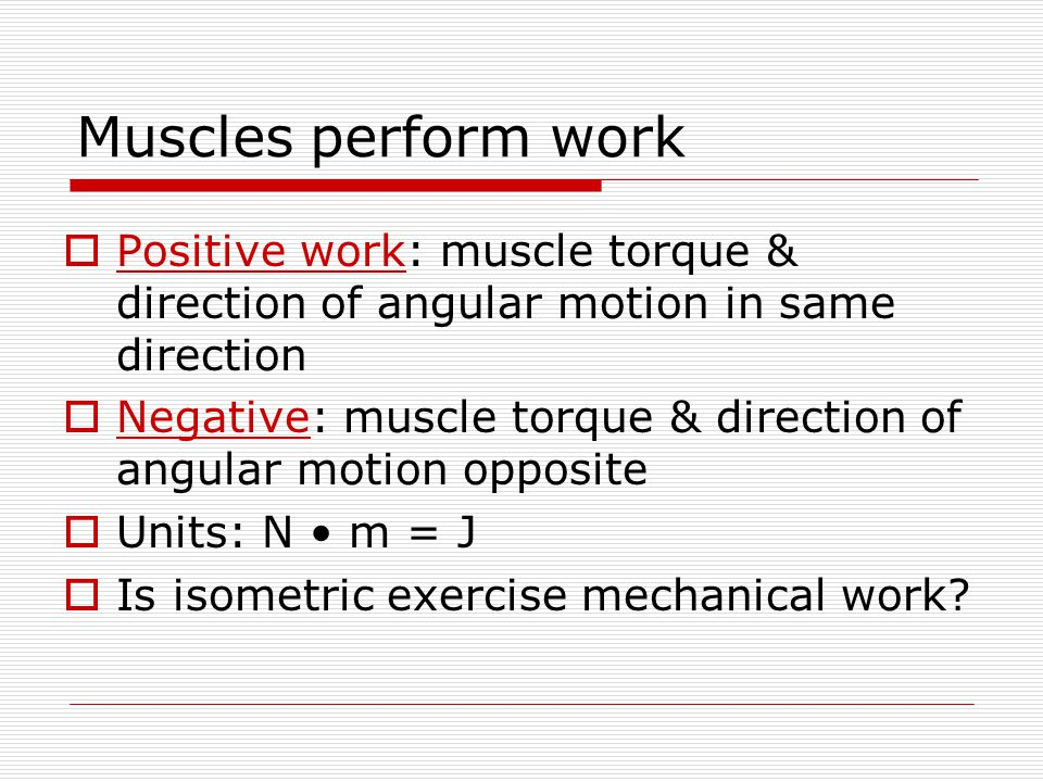 Muscles perform work  Positive work: muscle torque & direction of angular motion in same direction  Negative: muscle torque & direction of angular motion opposite  Units: N m = J  Is isometric exercise mechanical work?