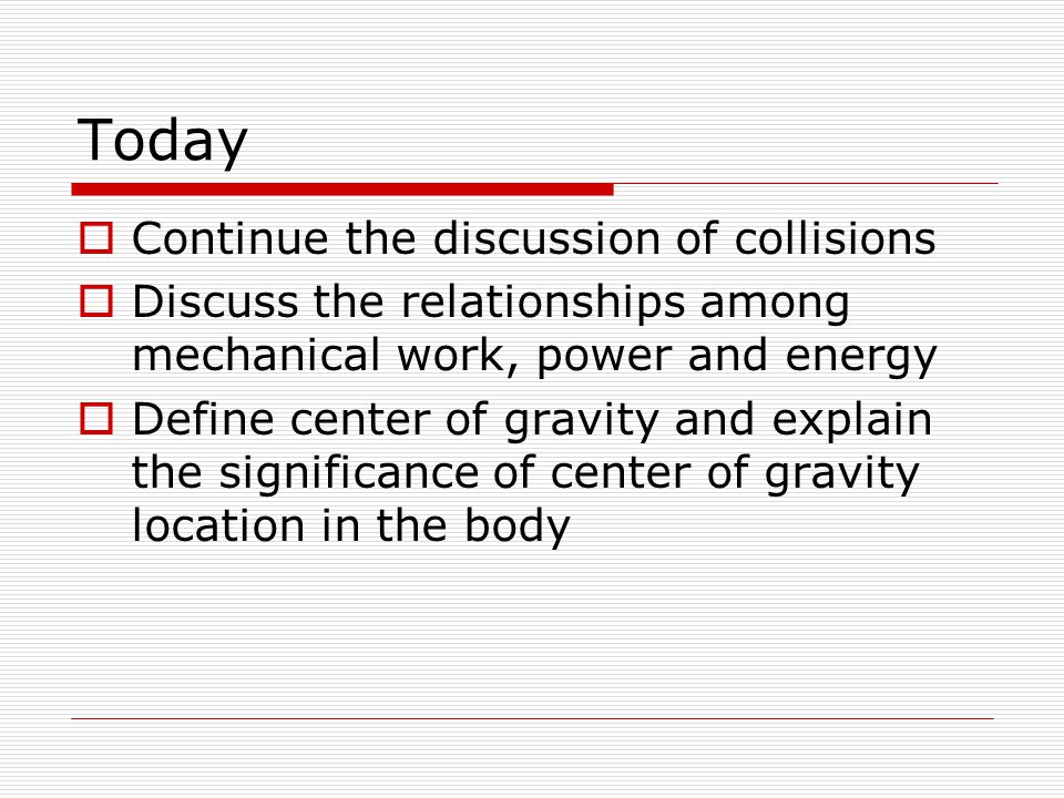 Today  Continue the discussion of collisions  Discuss the relationships among mechanical work, power and energy  Define center of gravity and explain the significance of center of gravity location in the body