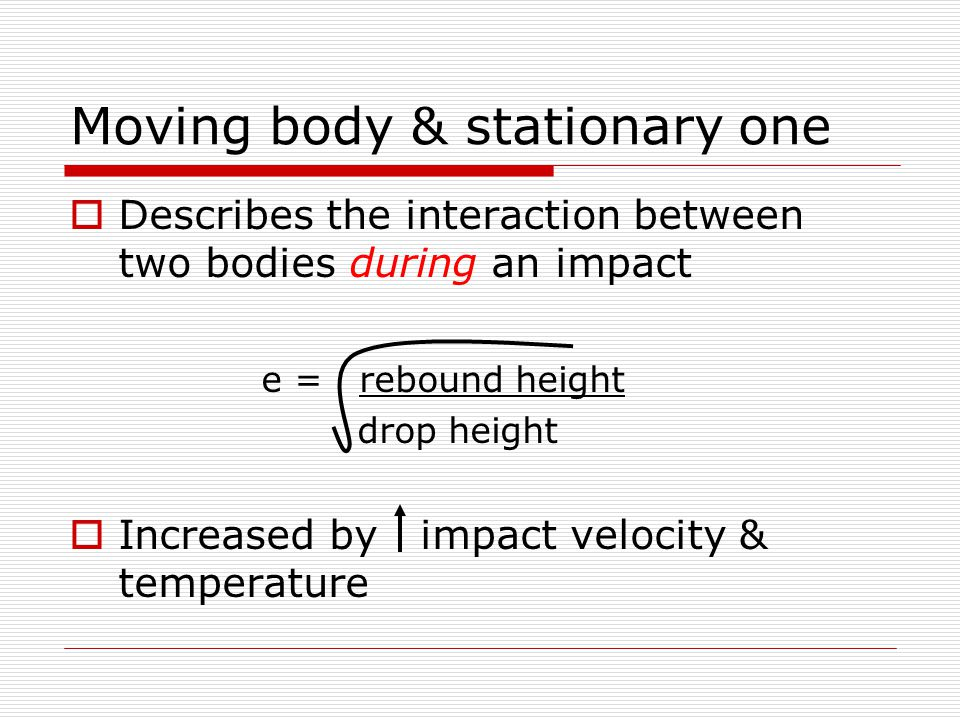 Moving body & stationary one  Describes the interaction between two bodies during an impact e = rebound height drop height  Increased by impact velocity & temperature