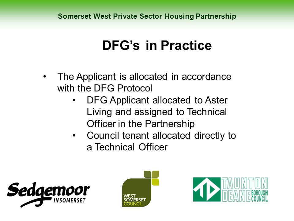 Somerset West Private Sector Housing Partnership DFG's in Practice The Applicant is allocated in accordance with the DFG Protocol DFG Applicant alloca