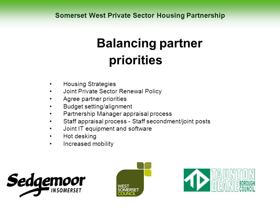 Somerset West Private Sector Housing Partnership Balancing partner priorities Housing Strategies Joint Private Sector Renewal Policy Agree partner pri
