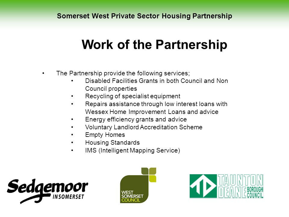 Somerset West Private Sector Housing Partnership Work of the Partnership The Partnership provide the following services; Disabled Facilities Grants in