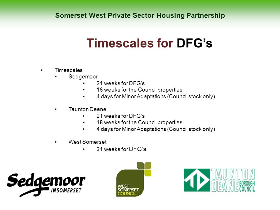 Somerset West Private Sector Housing Partnership Timescales for DFG's Timescales Sedgemoor 21 weeks for DFG's 18 weeks for the Council properties 4 da