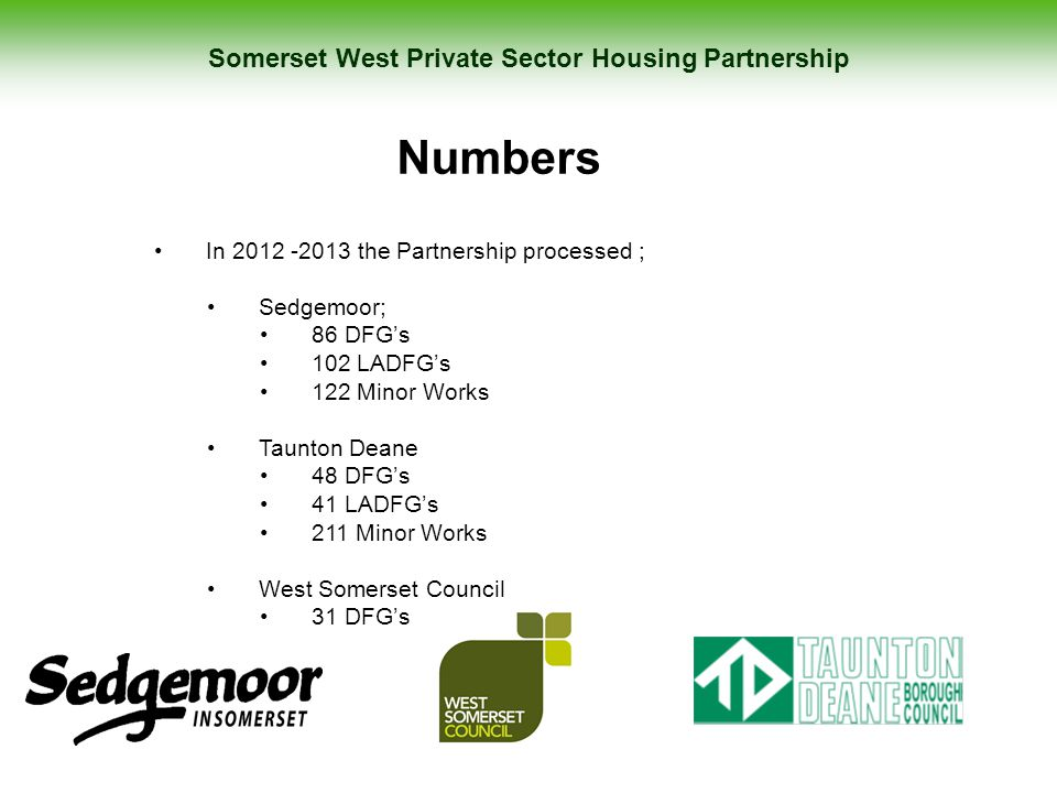 Somerset West Private Sector Housing Partnership Numbers In 2012 -2013 the Partnership processed ; Sedgemoor; 86 DFG's 102 LADFG's 122 Minor Works Tau